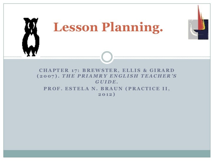 Lesson Planning. CHAPTER 17: BREWSTER, ELLIS & GIRARD(2007). THE PRIAMRY ENGLISH TEACHER'S                GUIDE.  PROF. ES...
