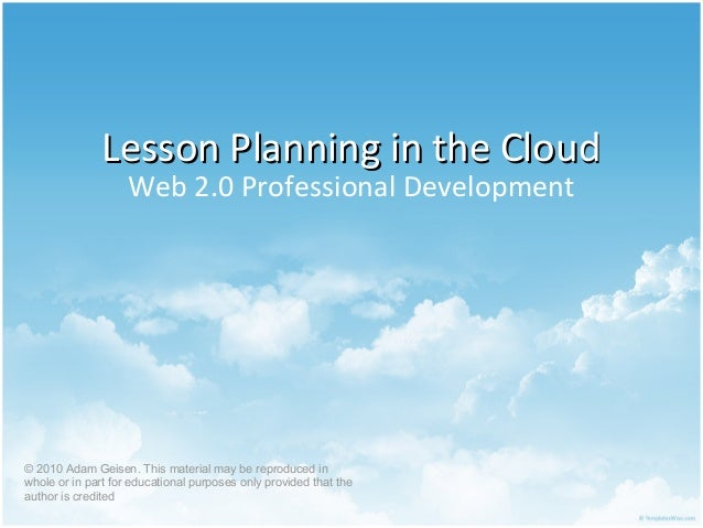 Lesson Planning in the CloudLesson Planning in the Cloud Web 2.0 Professional Development © 2010 Adam Geisen. This materia...
