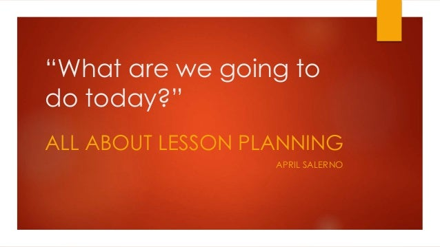 """""""What are we going to do today?"""" ALL ABOUT LESSON PLANNING APRIL SALERNO"""