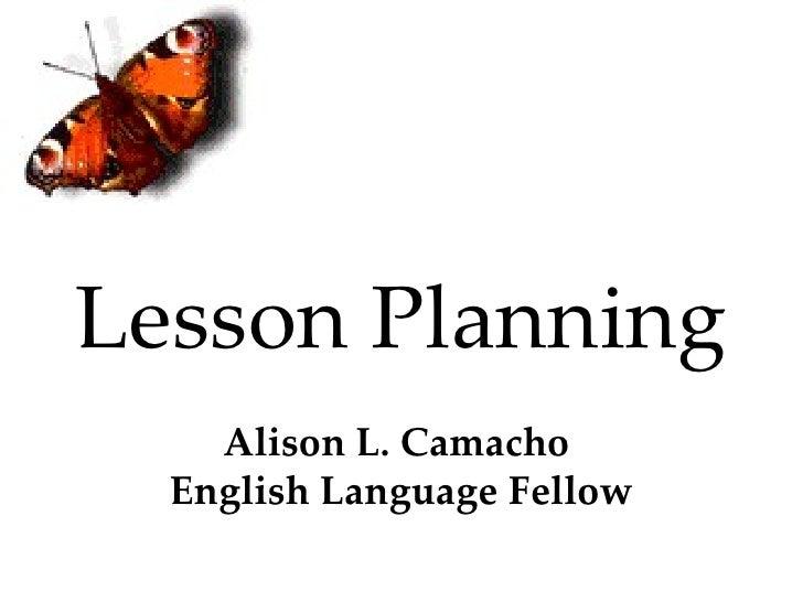 Lesson Planning Alison L. Camacho  English Language Fellow