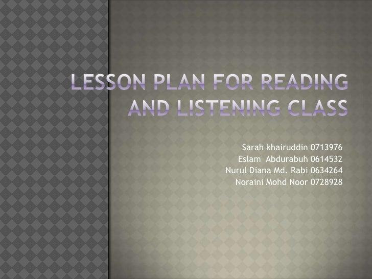 Lesson Plan for reading and listening class<br />Sarah khairuddin 0713976<br />EslamAbdurabuh 0614532<br />Nurul Diana Md....