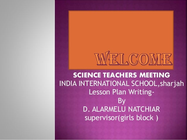 SCIENCE TEACHERS MEETING INDIA INTERNATIONAL SCHOOL,sharjah Lesson Plan Writing- By D. ALARMELU NATCHIAR supervisor(girls ...