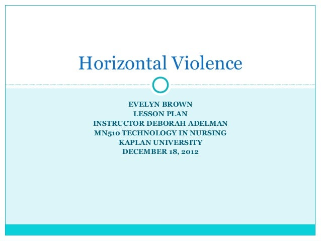 Horizontal Violence        EVELYN BROWN         LESSON PLAN INSTRUCTOR DEBORAH ADELMAN MN510 TECHNOLOGY IN NURSING      KA...
