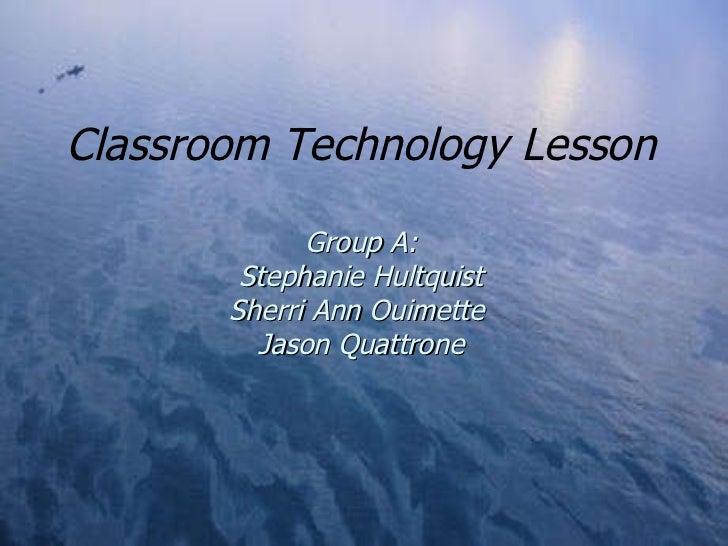 Classroom Technology Lesson Group A: Stephanie Hultquist Sherri Ann Ouimette  Jason Quattrone