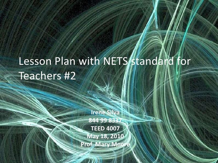 Lesson Plan with NETS standard for Teachers #2<br />Irene Silva <br />844 99 8337<br />TEED 4007<br />May 18, 2010<br />Pr...