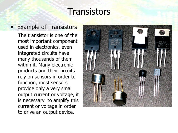 Transistors <ul><li>Example of Transistors </li></ul>The transistor is one of the most important component used in electro...