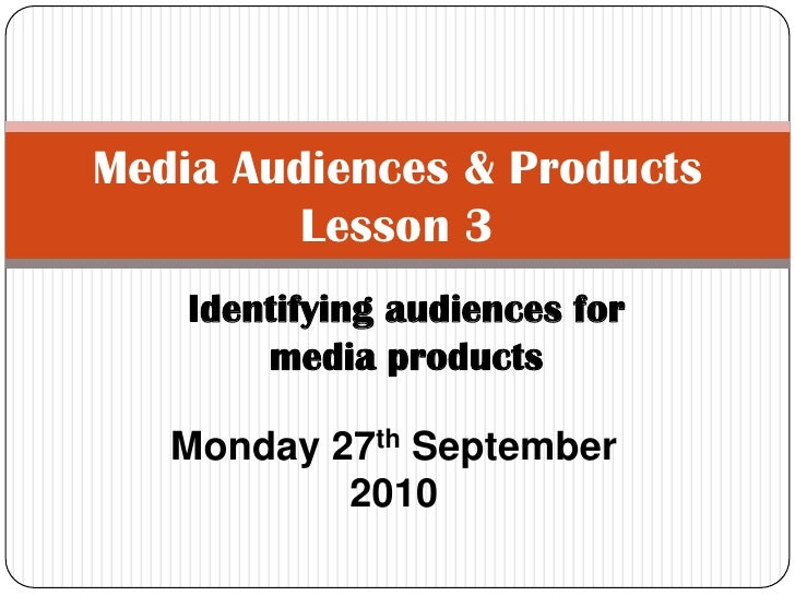 Media Audiences & ProductsLesson 3<br />Identifying audiences for media products<br />Monday 27th September 2010<br />