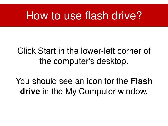Click Start in the lower-left corner of the computer's desktop. You should see an icon for the Flash drive in the My Compu...