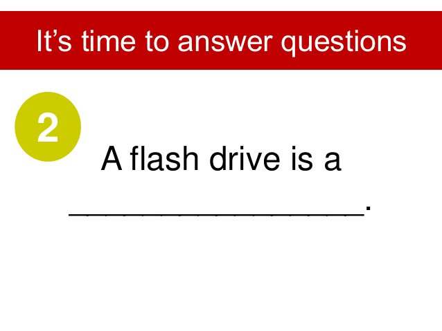 Flash drive is used to________________. It's time to answer questions 3
