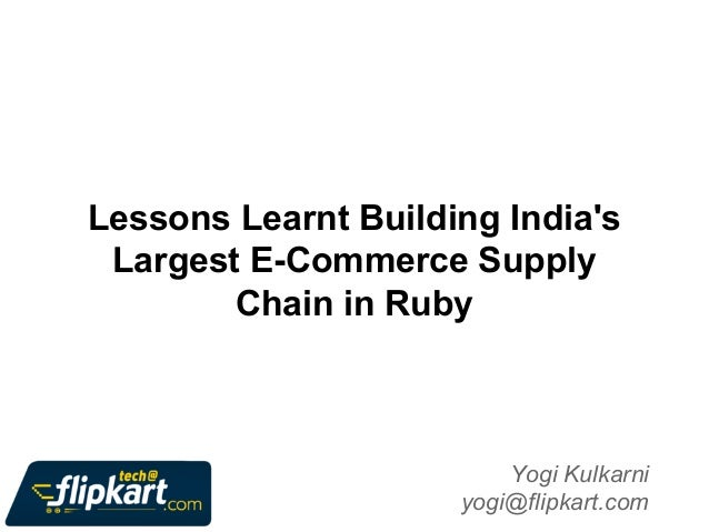 Lessons Learnt Building India's Largest E-Commerce Supply Chain in Ruby  Yogi Kulkarni yogi@flipkart.com