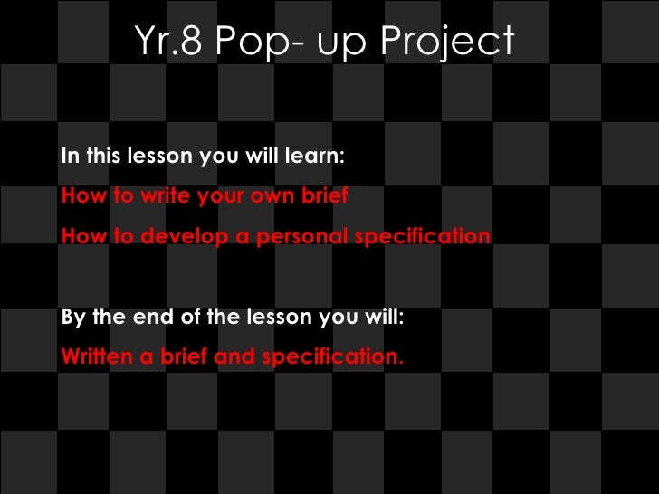 Yr.8 Pop- up Project In this lesson you will learn:  How to write your own brief  How to develop a personal specification ...
