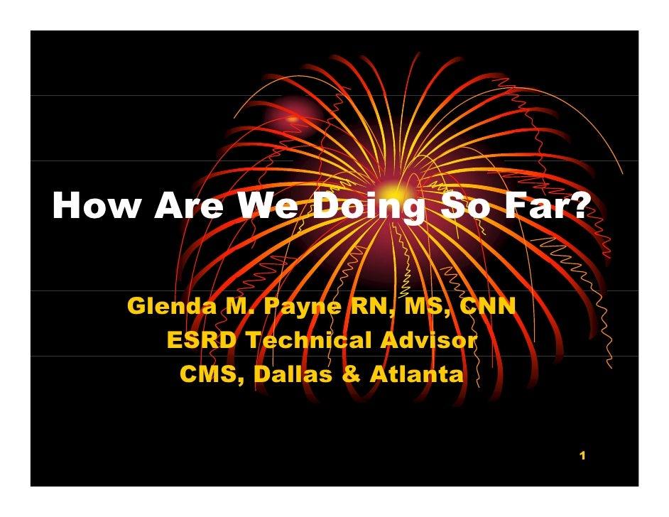 How Are We Doing So Far?                g     Glenda M. Payne RN, MS, CNN       ESRD Technical Advisor        CMS, Dallas ...