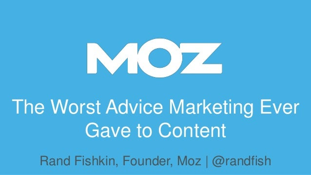 The Worst Advice Marketing Ever Gave to Content Rand Fishkin, Founder, Moz | @randfish
