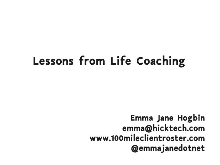 Lessons from Life Coaching                      Emma Jane Hogbin                 emma@hicktech.com          www.100milecli...