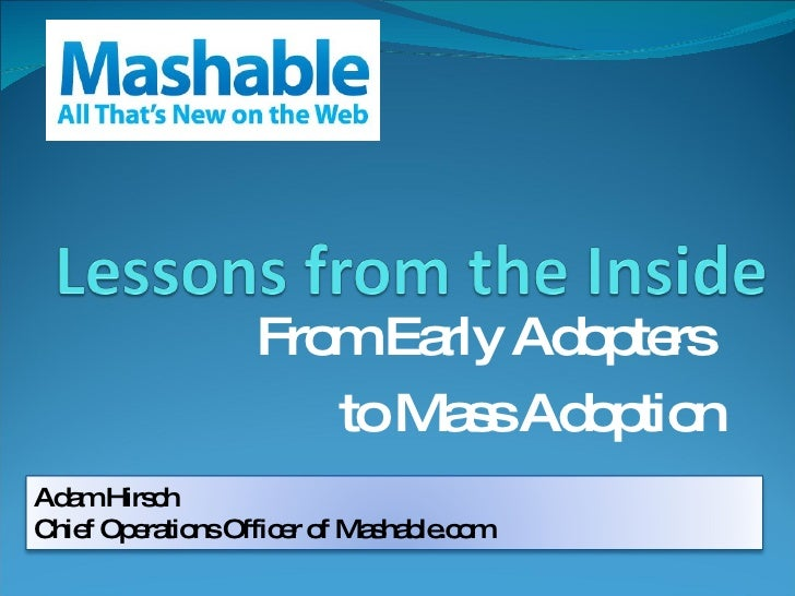From Early Adopters  to Mass Adoption Adam Hirsch Chief Operations Officer of Mashable.com