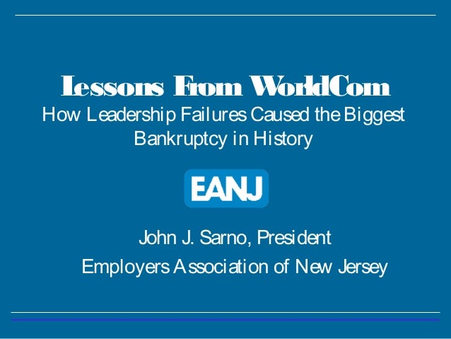 Lessons From WorldCom How Leadership FailuresCaused theBiggest Bankruptcy in History John J. Sarno, President EmployersAss...