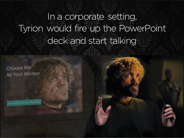 In a corporate setting, Tyrion would fire up the PowerPoint deck and start talking