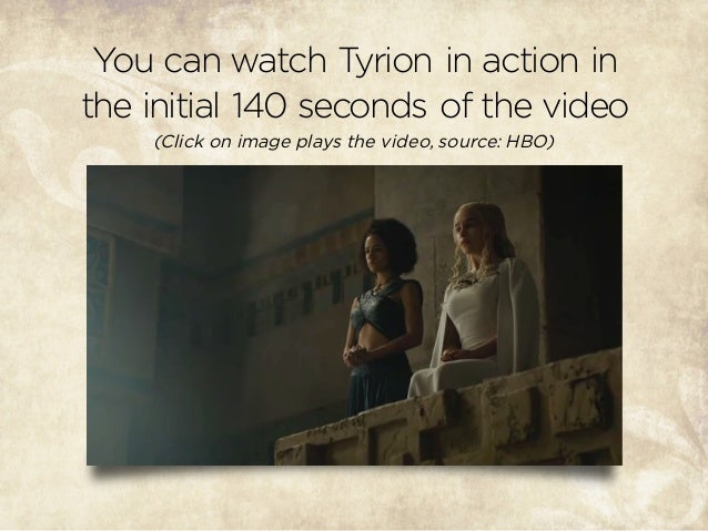 You can watch Tyrion in action in the initial 140 seconds of the video (Click on image plays the video, source: HBO)