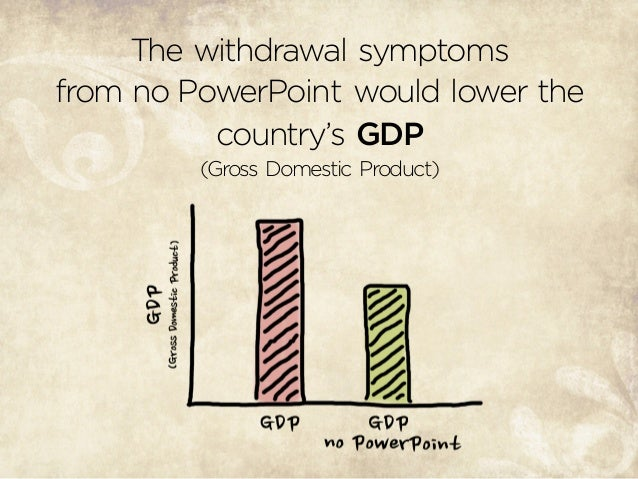 The withdrawal symptoms from no PowerPoint would lower the country's GDP (Gross Domestic Product)