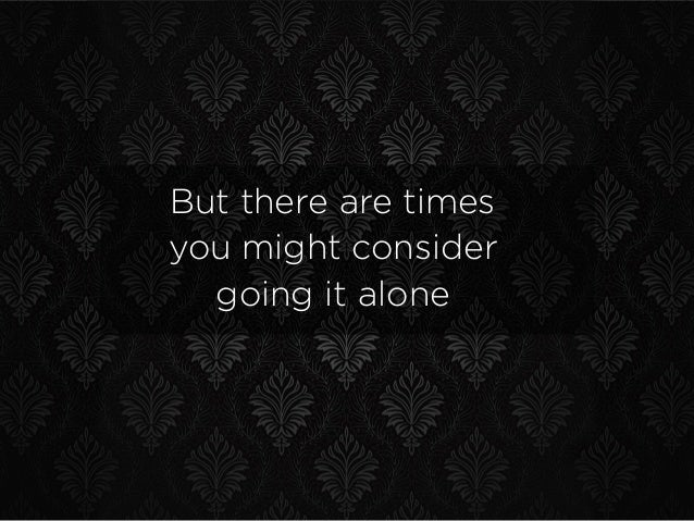 But there are times you might consider going it alone
