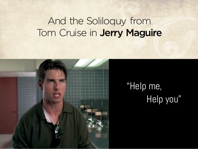 "And the Soliloquy from Tom Cruise in Jerry Maguire ""Help me, Help you"""