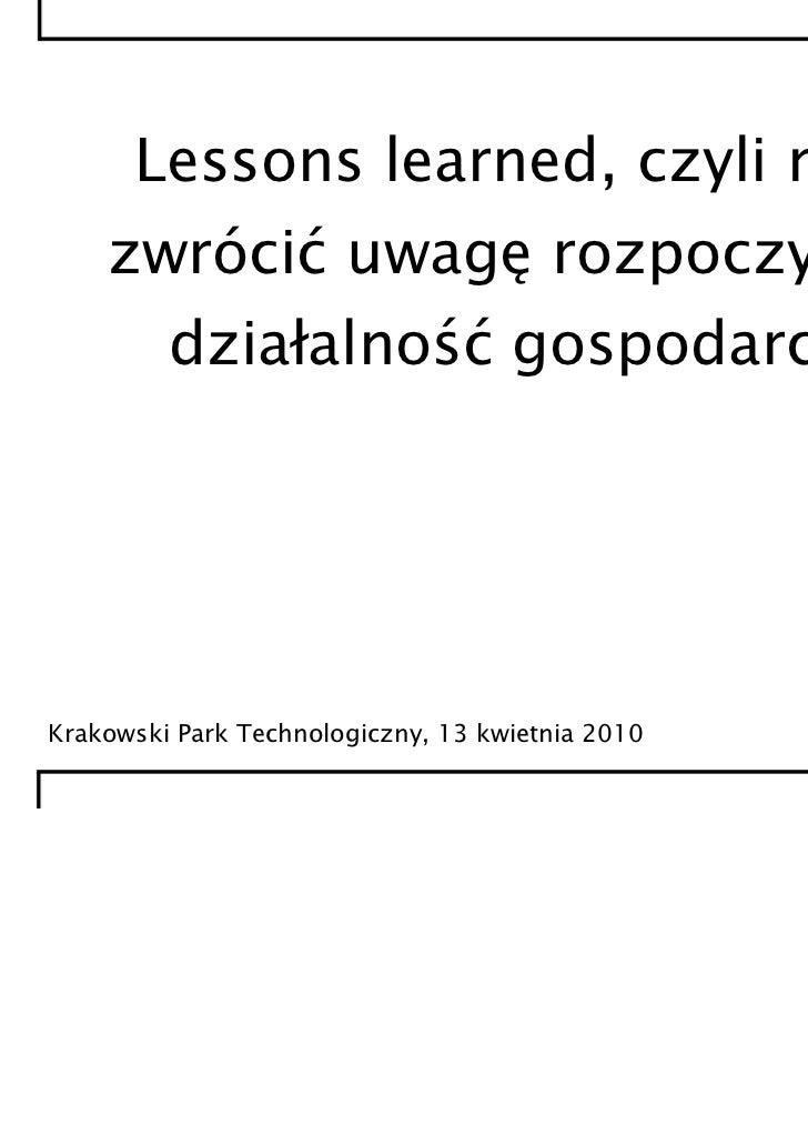 Lessons learned, czyli na co    zwrócić uwagę rozpoczynając         działalność gospodarczą?Krakowski Park Technologiczny,...