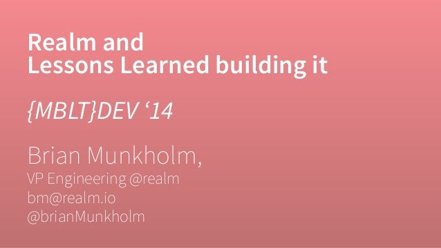 Realm and  Lessons Learned building it  {MBLT}DEV '14  Brian Munkholm,  VP Engineering @realm  bm@realm.io  @brianMunkholm