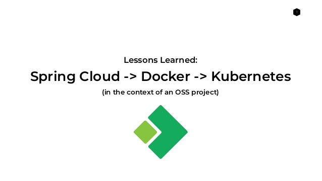 1 Lessons Learned: (in the context of an OSS project) Spring Cloud -> Docker -> Kubernetes