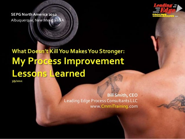 SEPG North America 2012Albuquerque, New Mexico USAWhat Doesn't Kill You Makes You Stronger:My Process ImprovementLessons L...