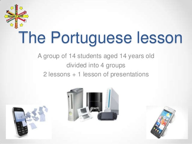 The Portuguese lesson A group of 14 students aged 14 years old divided into 4 groups 2 lessons + 1 lesson of presentations