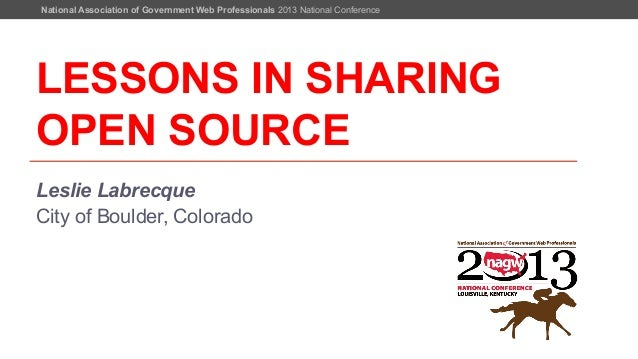 National Association of Government Web Professionals 2013 National Conference LESSONS IN SHARING OPEN SOURCE Leslie Labrec...