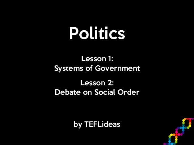 Politics by TEFLideas Lesson 1:   Systems of Government Lesson 2:  Debate on Social Order
