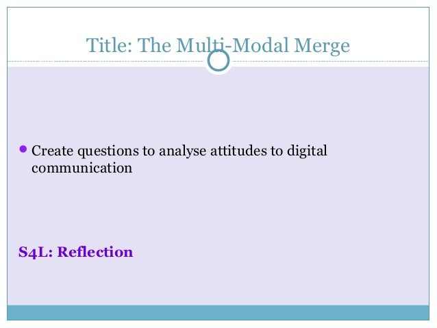 Title: The Multi-Modal MergeCreate questions to analyse attitudes to digitalcommunicationS4L: Reflection