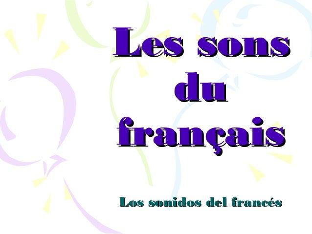 Les sonsLes sons dudu françaisfrançais Los sonidos del francésLos sonidos del francés