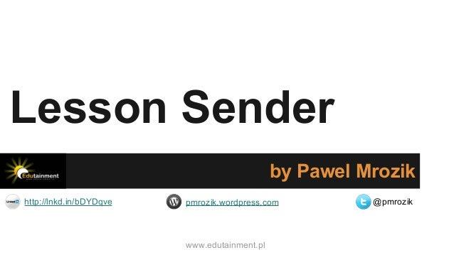 Lesson Sender by Pawel Mrozik http://lnkd.in/bDYDqve  pmrozik.wordpress.com  www.edutainment.pl  @pmrozik