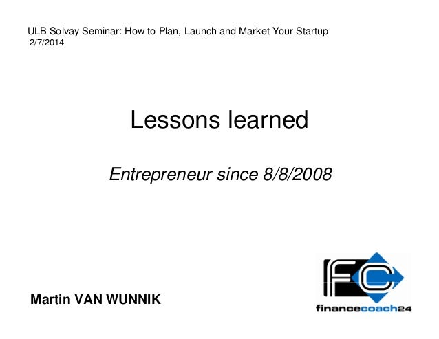 Lessons learned Entrepreneur since 8/8/2008 Martin VAN WUNNIK ULB Solvay Seminar: How to Plan, Launch and Market Your Star...