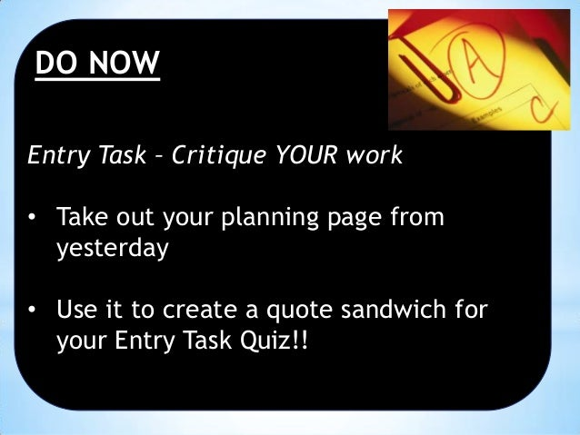DO NOW Entry Task – Critique YOUR work • Take out your planning page from yesterday • Use it to create a quote sandwich fo...