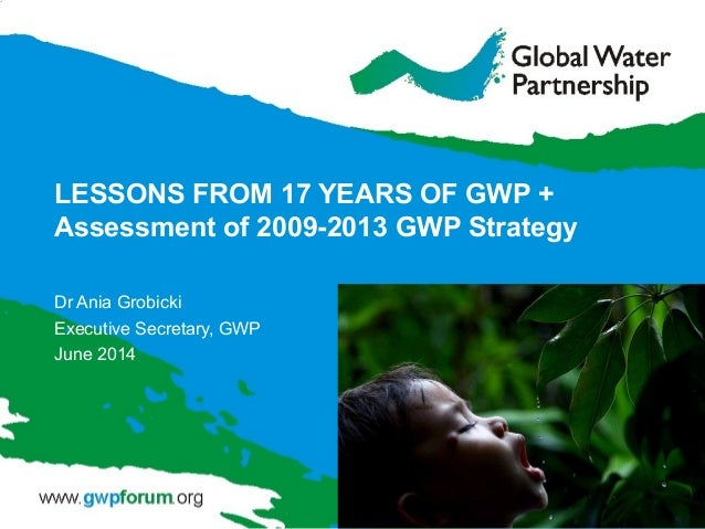 LESSONS FROM 17 YEARS OF GWP + Assessment of 2009-2013 GWP Strategy Dr Ania Grobicki Executive Secretary, GWP June 2014