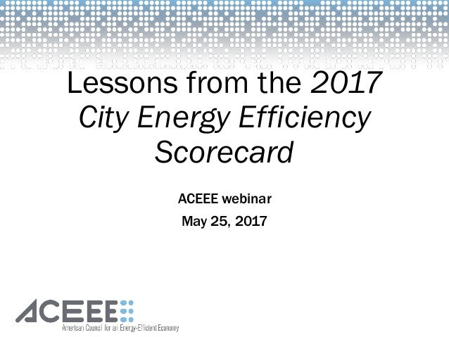 Lessons from the 2017 City Energy Efficiency Scorecard ACEEE webinar May 25, 2017