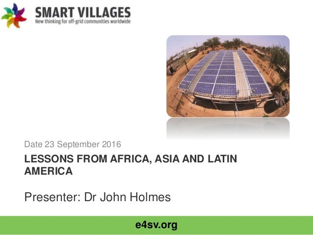 e4sv.org LESSONS FROM AFRICA, ASIA AND LATIN AMERICA Date 23 September 2016 Presenter: Dr John Holmes