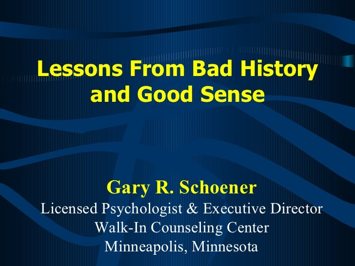 Lessons From Bad History and Good Sense Gary R. Schoener Licensed Psychologist & Executive Director Walk-In Counseling Cen...