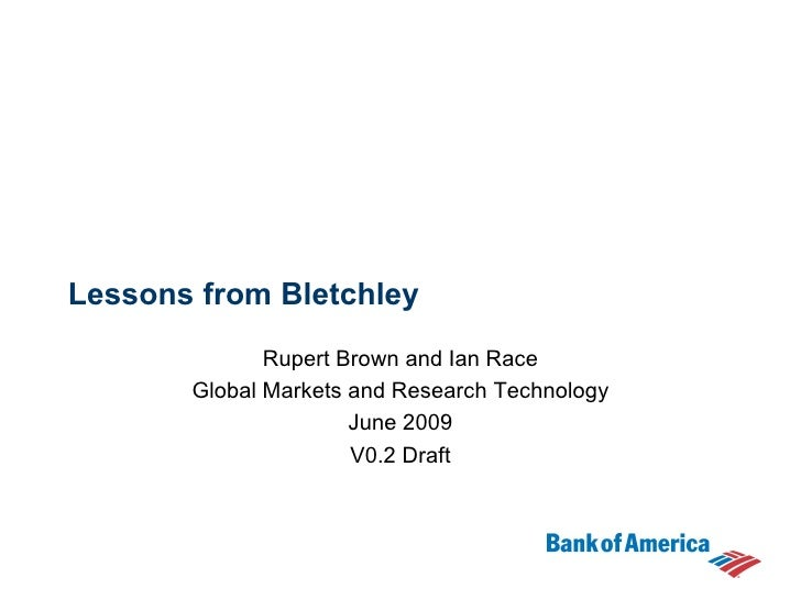 Lessons from Bletchley Rupert Brown and Ian Race Global Markets and Research Technology June 2009 V0.2 Draft