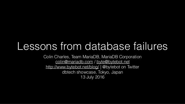 Lessons from database failures Colin Charles, Team MariaDB, MariaDB Corporation colin@mariadb.com / byte@bytebot.net http:...