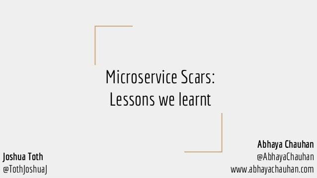 Microservice Scars: Lessons we learnt Abhaya Chauhan @AbhayaChauhan www.abhayachauhan.com Joshua Toth @TothJoshuaJ