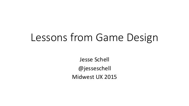 Lessons from Game Design Jesse Schell @jesseschell Midwest UX 2015