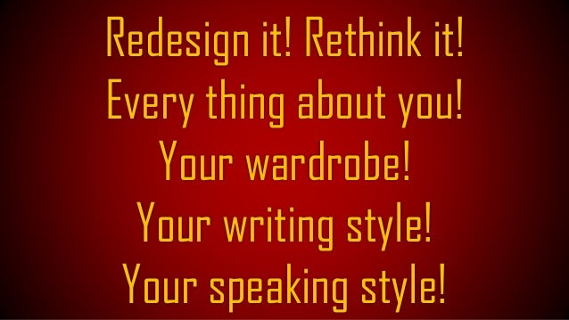 Keep on enhancing your CV! Your presentations! Your style of speaking and Communication!