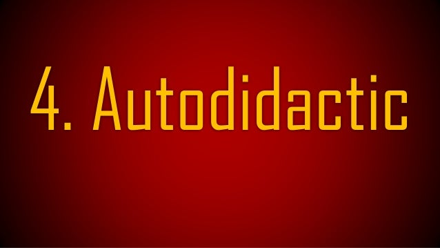 Autodidactic means selflearning! He learns from everything! Events! Enemies!