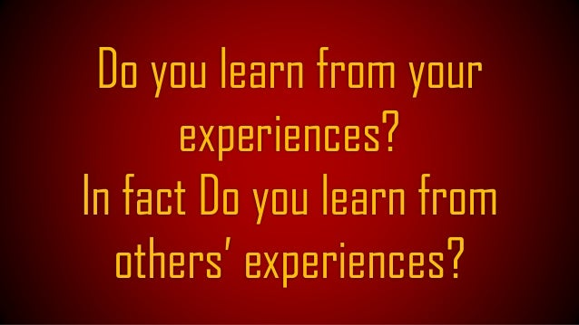 Experiences good or bad both are valuable! They always trigger us to Reason! To Think!