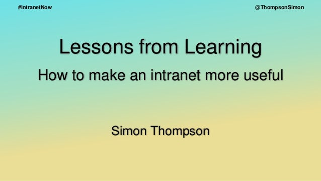 @ThompsonSimon#IntranetNow Lessons from Learning How to make an intranet more useful Simon Thompson