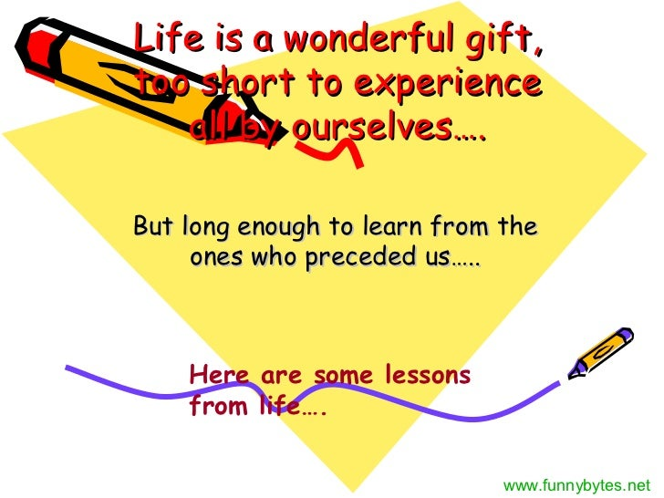 Life is a wonderful gift,too short to experience   all by ourselves….But long enough to learn from the     ones who preced...